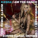 I Am The Dance Commander + I Command You To Dance: The Remix Album Ke$ha