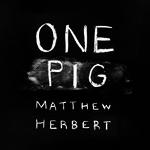 One Pig Matthew Herbert